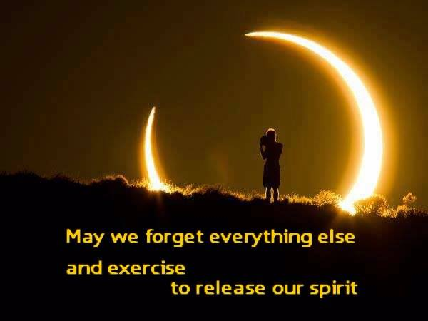 May we forget everything else and exercise to release our spirit