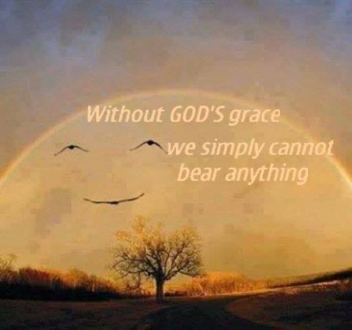 Without God's grace we simply cannot bear anything