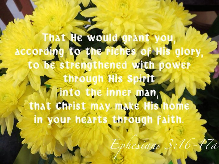 Eph. 3:16-17a That He would grant you, according to the riches of His glory, to be strengthened with power through His Spirit into the inner man, that Christ may make His home in your hearts through faith.