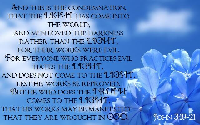 John 3:19-21 And this is the condemnation, that the light has come into the world, and men loved the darkness rather than the light, for their works were evil. For everyone who practices evil hates the light, and does not come to the light, lest his works be reproved. But he who does the truth comes to the light, that his works may be manifested that they wrought in God.