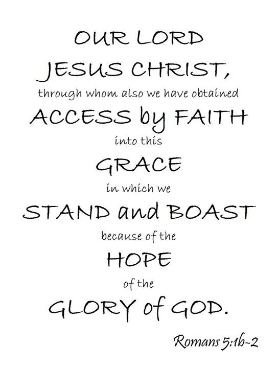 Rom 5:1b-2 Our Lord Jesus Christ, through whom also we have obtained access by faith into this grace in which we stand and boast because of the hope of the glory of God.