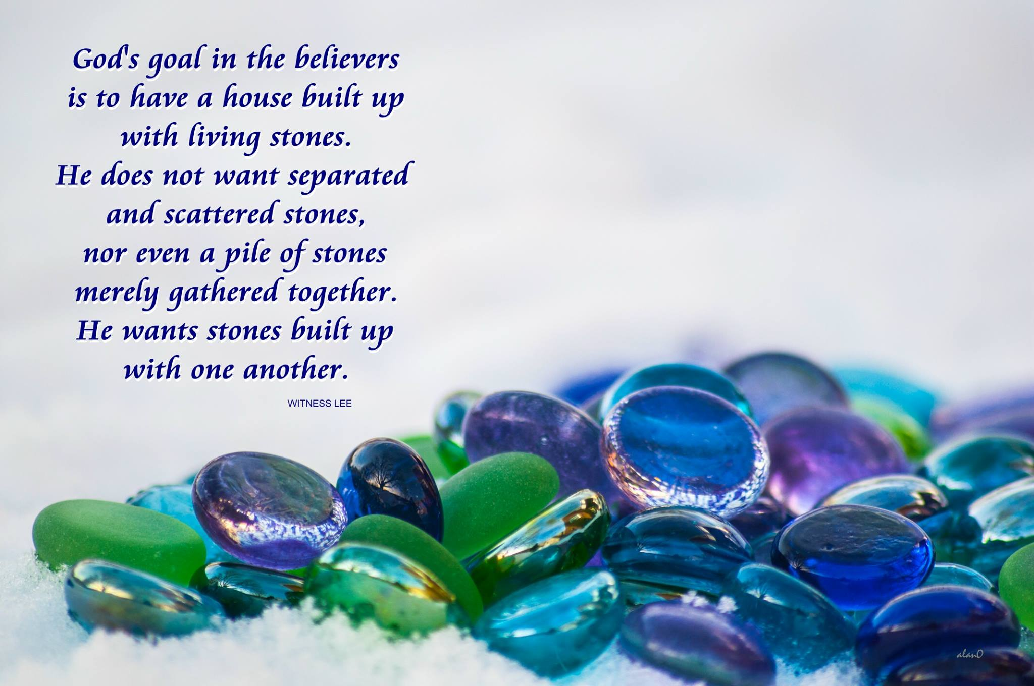 God's goal in the believers is to have a house built up with living stones. He does not want separated and scattered stones, nor even a pile of stones merely gathered together. He wants stones built up with one another (Quote from, Witness Lee).