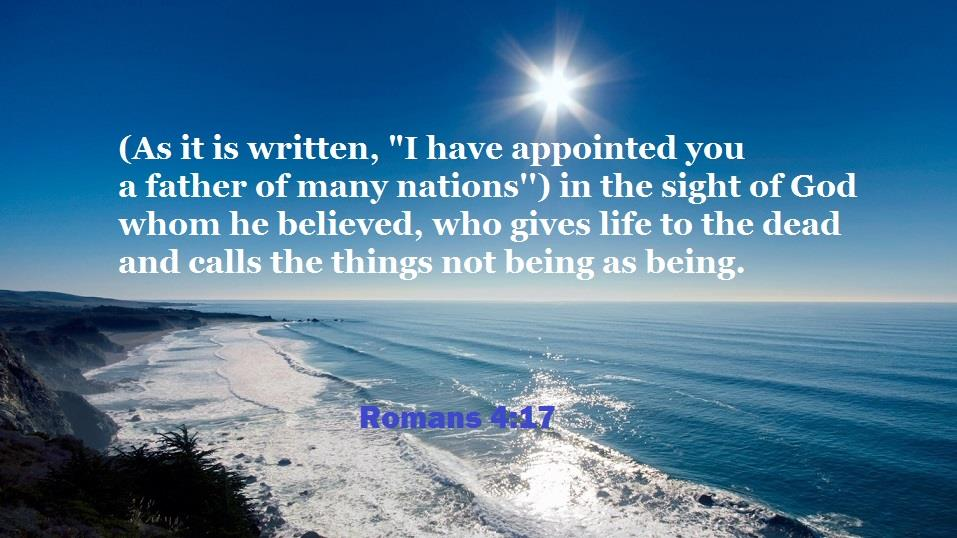 "Romans 4:17 (As it is written, ""I have appointed you a father of many nations"") in the sight of God whom he believed, who gives life to the dead and calls the things not being as being."