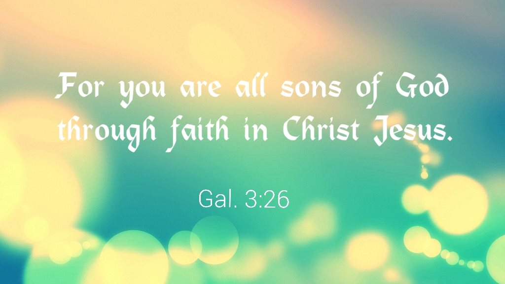 Galatians 3:6 For you are all sons of God through faith in Christ Jesus