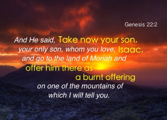 Genesis 22:2 And He said, Take now your son, your only son, whom you love, Isaac, and go to the land of Moriah and offer him there as a burnt offering on one of the mountains of which I will tell you.