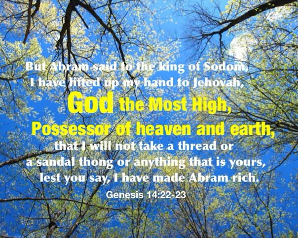 Gen. 14:22-23 But Abram said to the king of Sodom, I have lifted up my hand to Jehovah, God the Most High, Possessor of heaven and earth, That I will not take a thread or a sandal thong or anything that is yours, lest you say, I have made Abram rich;