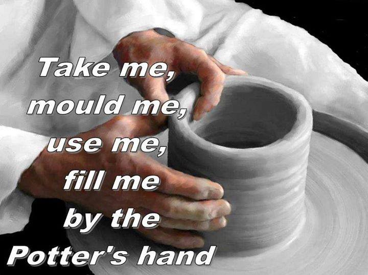 Take me, mould me, fill me by the Potter's hand