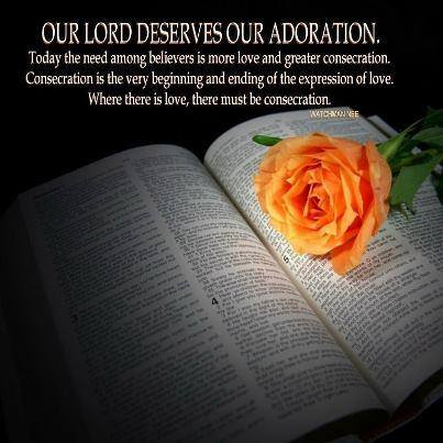 Our Lord deserves our adoration. Today the need among the believers is more love and greater consecration. Consecration is the very beginning and ending of the expression of love. Where there is love, there must be consecration.