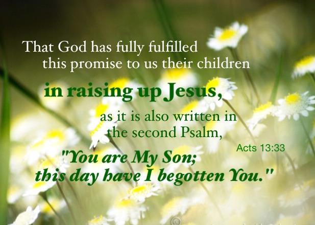 "Acts 13:33 That God has fully fulfilled this promise to us their children in raising up Jesus, as it is also written in the second Psalm, ""You are My Son; this day have I begotten You."""