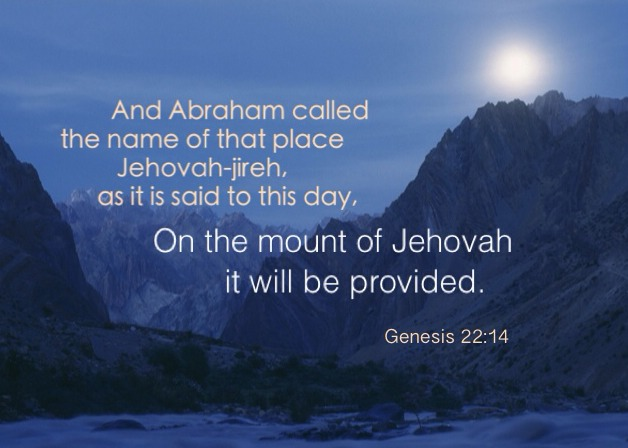 Gen. 22:14 And Abraham called the name of that place Jehovah-Jireh, as it is said to this day, On the mount of Jehovah it will be provided.