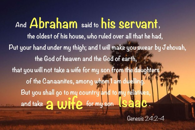 Genesis 24:2-4 And Abraham said to his servant, the oldest of his house, who ruled over all that he had, Put your hand under my thigh; And I will make you swear by Jehovah, the God of heaven and the God of earth, that you will not take a wife for my son from the daughters of the Canaanites, among whom I am dwelling. But you shall go to my country and to my relatives, and take a wife for my son Isaac.