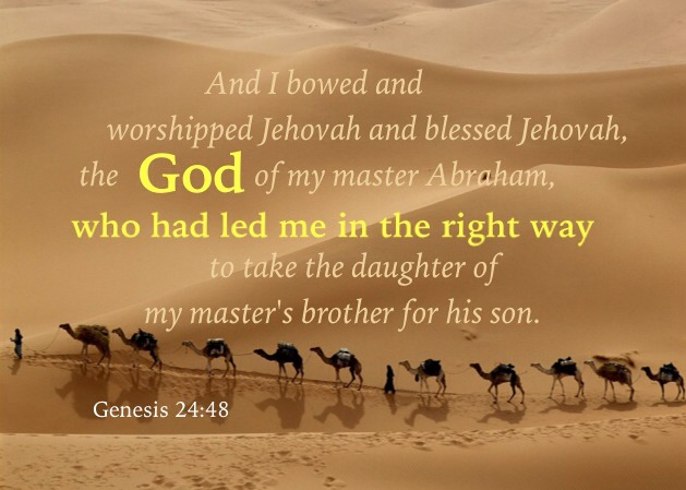 Genesis 24:48 And I bowed and worshipped Jehovah and blessed Jehovah, the God of my master Abraham, who had led me in the right way to take the daughter of my master's brother for his son.