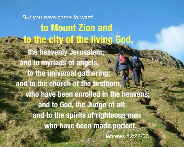 Hebrews 12:22-23 But you have come forward to Mount Zion and to the city of the living God, the heavenly Jerusalem; and to myriads of angels, to the universal gathering; And to the church of the firstborn, who have been enrolled in the heavens; and to God, the Judge of all; and to the spirits of righteous men who have been made perfect;