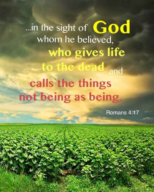 Romans 4:17 ...in the sight of God whom he believed, who gives life to the dead and calls things not being as being.
