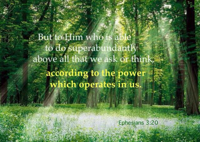 Ephesians 3:20 But to Him who is able to do superabundantly above all that we ask or think, according to the power which operates in us