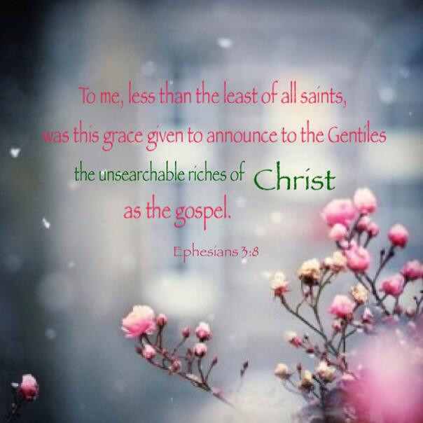 Ephesians 3:8 To me, less than the least of all saints, was this grace given to announce to the Gentiles the unsearchable riches of Christ as the gospel.