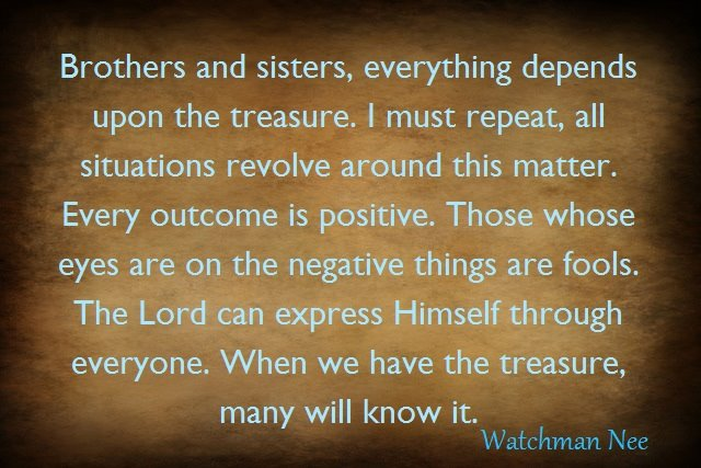Brothers and sisters, everything depends upon the treasure. I must repeat, all situations revolve around this matter. Every outcome is positive. Those whose eyes are on the negative things are fools. The Lord can express Himself through everyone. When we have the treasure, many will know it. (The Treasure in Earthen Vessels, by Watchman Nee, Chapter 1, Section 5)
