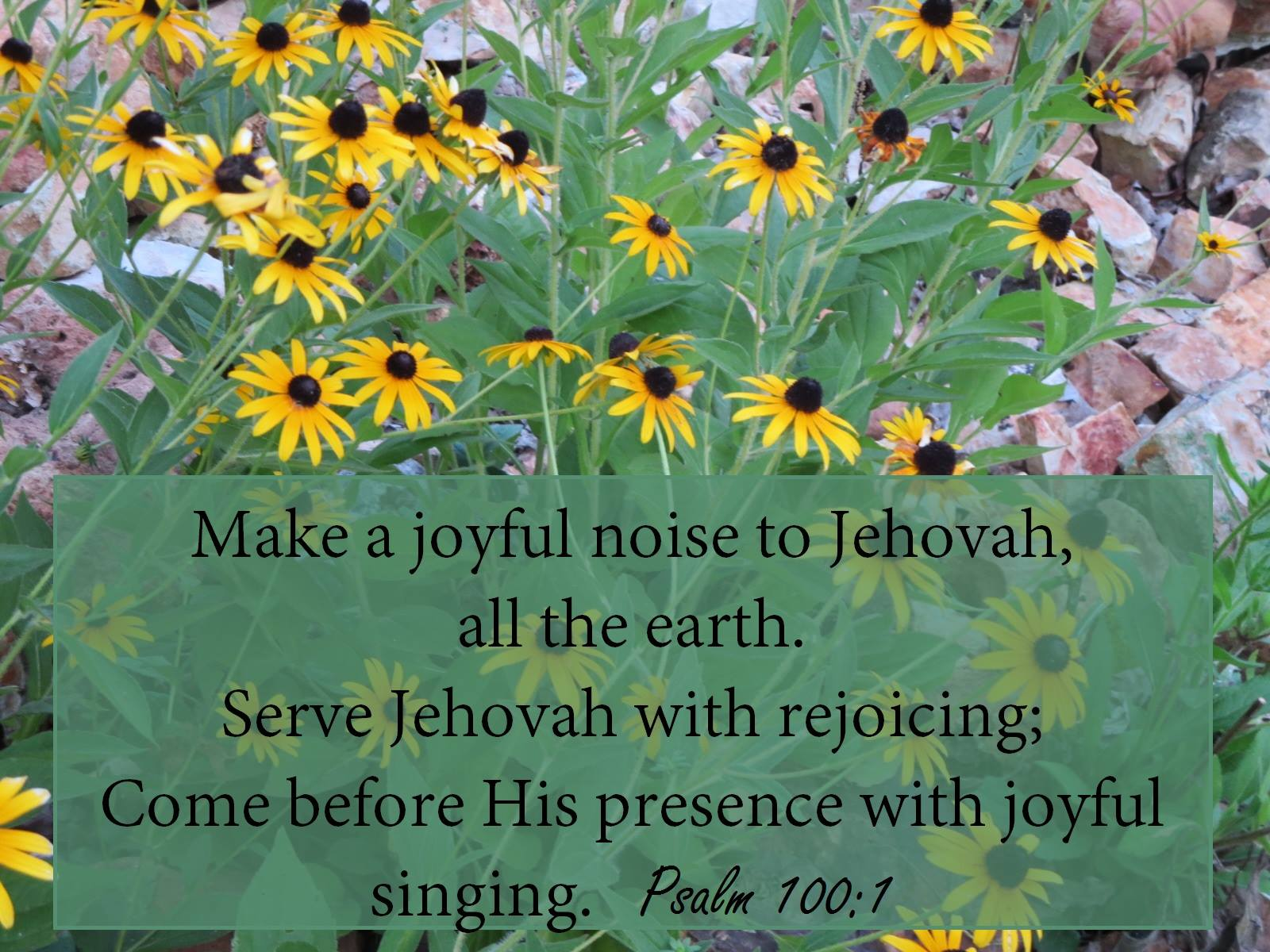 Psalm 100:1-2 Make a joyful noise to Jehovah, all the earth. Serve Jehovah with rejoicing; Come before His presence with joyful singing.