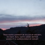 True Faith Cannot be Killed by Doubts. In Fact, Real Faith Looks Better when it is Surrounded by Doubt