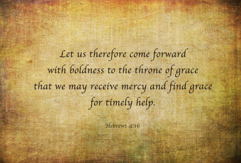 Hebrews 4:16 Let us therefore come forward with boldness to the throne of grace that we may receive mercy and find grace for timely help.