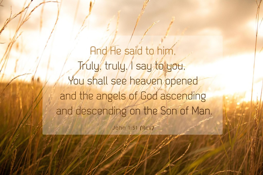 John 1:51 And He said to him, Truly, truly, I say to you, You shall see heaven opened and the angels of God ascending and descending on the Son of Man.