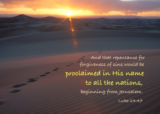 Luke 24:47 And that repentance for forgiveness of sins would be proclaimed in His name to all the nations, beginning from Jerusalem.