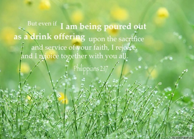 Phil. 2:17 But even if I am being poured out as a drink offering upon the sacrifice and service of your faith, I rejoice, and I rejoice together with you all.
