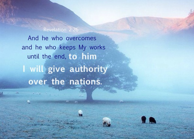 Revelation 2:26 And he who overcomes and he who keeps My works until the end, to him I will give authority over the nations;