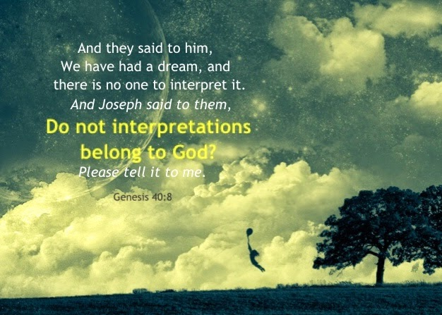 Genesis 40:8 And they said to him, We have had a dream, and there is no one to interpret it. And Joseph said to them, Do not interpretations belong to God? Please tell it to me.