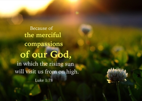 Luke 1:78 Because of the merciful compassions of our God, in which the rising sun will visit us from on high.
