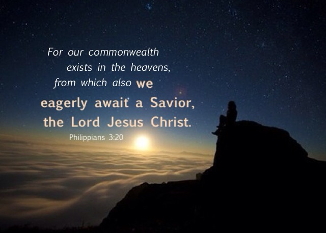 Philippians 3:20 For our commonwealth exists in the heavens, from which also we eagerly await a Savior, the Lord Jesus Christ.