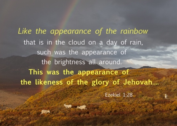 Ezekiel 1:28 Like the appearance of the rainbow that is in the cloud on a day of rain, such was the appearance of the brightness all around. This was the appearance of the likeness of the glory of Jehovah. And when I saw it, I fell on my face and I heard the voice of someone speaking.