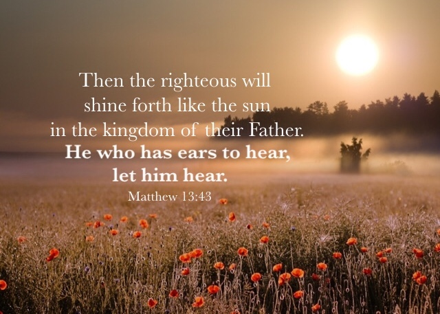 Matthew 13:43 Then the righteous will shine forth like the sun in the kingdom of their Father. He who has ears to hear, let him hear.