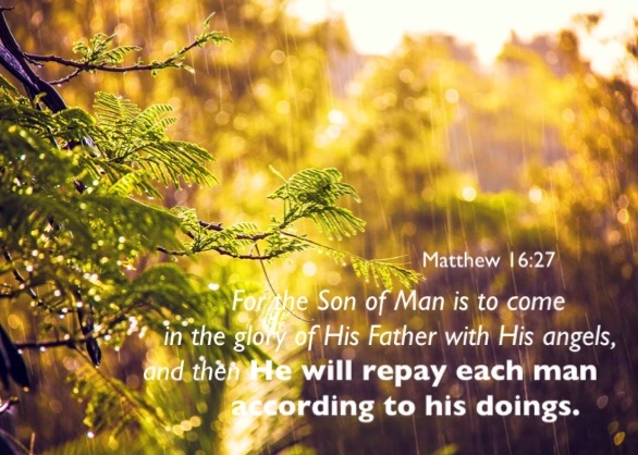 Matthew 16:27 For the Son of Man is to come in the glory of His Father with His angels, and then He will repay each man according to his doings.