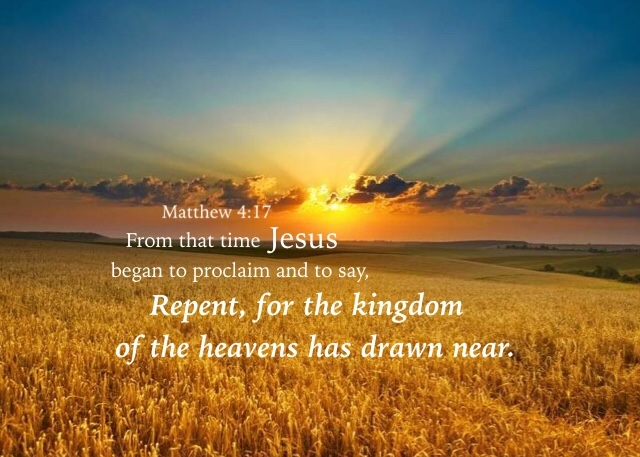 Matthew 4:17 From that time Jesus began to proclaim and to say, Repent, for the kingdom of the heavens has drawn near.