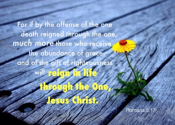 Romans 5:17 For if by the offense of the one death reigned through the one, much more those who receive the abundance of grace and of the gift of righteousness will reign in life through the One, Jesus Christ.