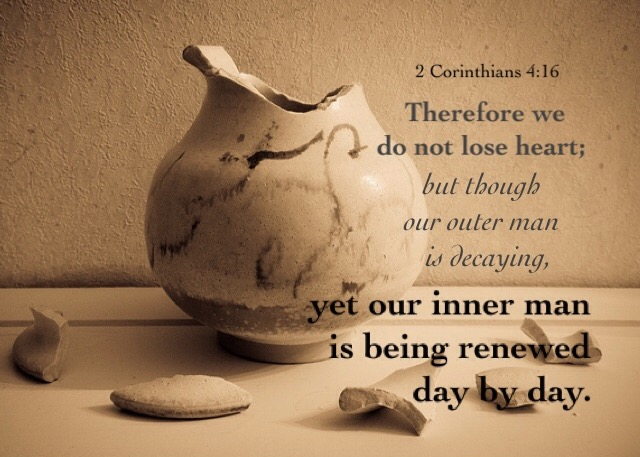 2 Corinthians 4:16 Therefore we do not lose heart; but though our outer man is decaying, yet our inner man is being renewed day by day.