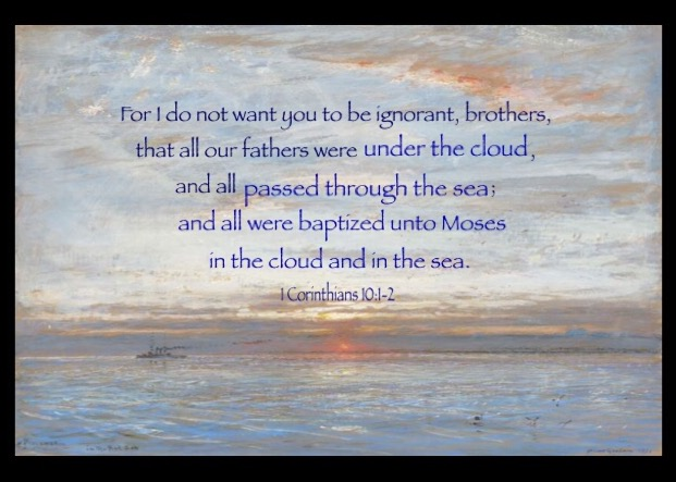 1 Cor. 10:1-2 For I do not want you to be ignorant, brothers, that all our fathers were under the cloud, and all passed through the sea; And all were baptized unto Moses in the cloud and in the sea.