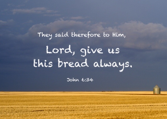 John 6:34 They said therefore to Him, Lord, give us this bread always.