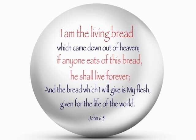John 6:51 I am the living bread which came down out of heaven; if anyone eats of this bread, he shall live forever; And the bread which I will give is My flesh, given for the life of the world.