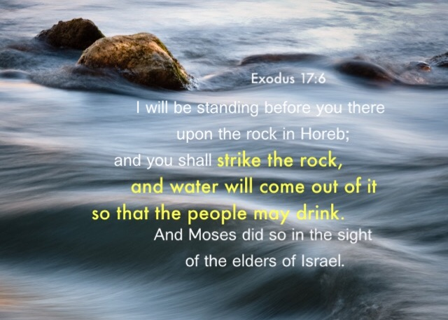 Exodus 17:6 I will be standing before you there upon the rock in Horeb; and you shall strike the rock, and water will come out of it so that the people may drink. And Moses did so in the sight of the elders of Israel.