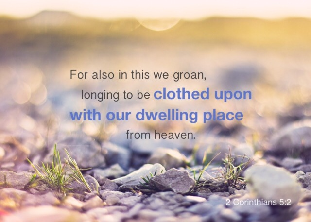 2 Cor. 5:2 For also in this we groan, longing to be clothed upon with our dwelling place from heaven.