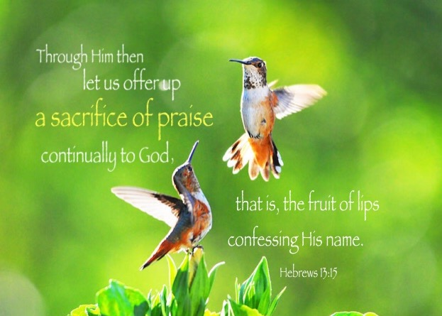 Hebrews 13:15 Through Him then let us offer up a sacrifice of praise continually to God, that is, the fruit of lips confessing His name.
