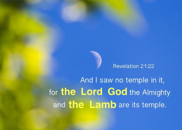 Revelation 21:22 And I saw no temple in it, for the Lord God the Almighty and the Lamb are its temple.