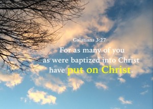 Galatians 3:27 For as many of you as were baptized into Christ have put on Christ.