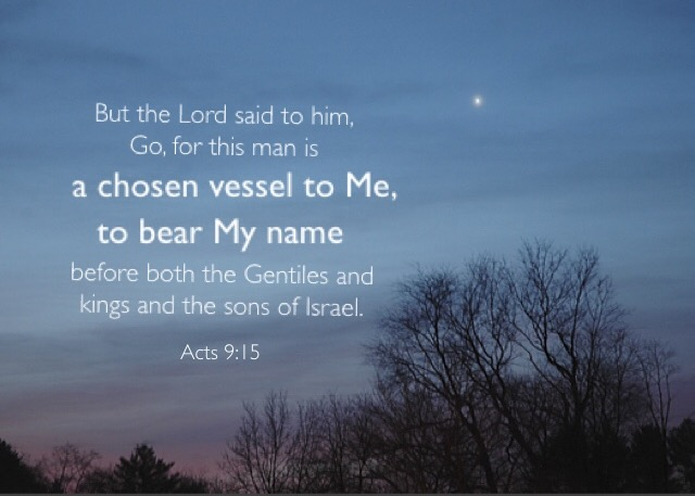 Acts 9:15 But the Lord said to him, Go, for this man is a chosen vessel to Me, to bear My name before both the Gentiles and kings and the sons of Israel.