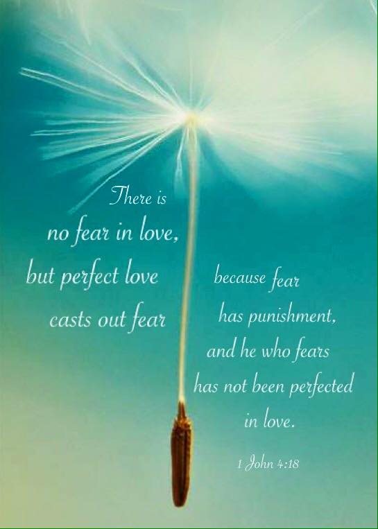 1 John 4:18 There is no fear in love, but perfect love casts out fear because fear has punishment, and he who fears has not been perfected in love.