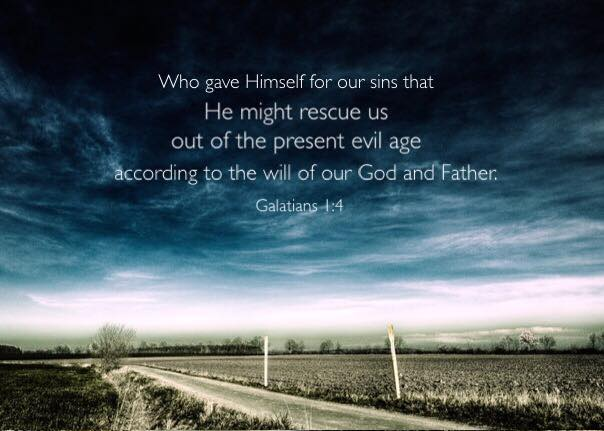 Galatians 1:4 Who gave Himself for our sins that He might rescue us out of the present evil age according to the will of our God and Father.