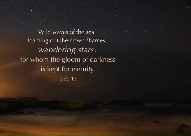Jude 13 Wild waves of the sea, foaming out their own shames; wandering stars, for whom the gloom of darkness is kept for eternity.