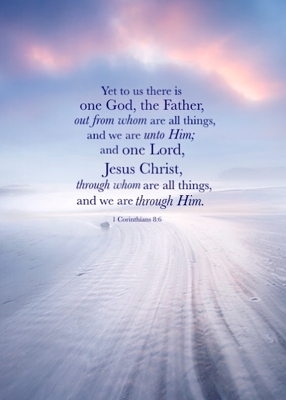 1 Cor. 8:6 Yet to us there is one God, the Father, out from whom are all things, and we are unto Him; and one Lord, Jesus Christ, through whom are all things, and we are through Him.